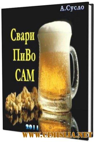 Свари пиво сам / В.А.Суслов [2011 / PDF]