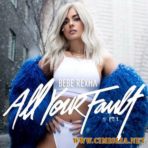 Bebe Rexha - All Your Fault: Pt. 1 [2017 / MP3 / 320 kb]